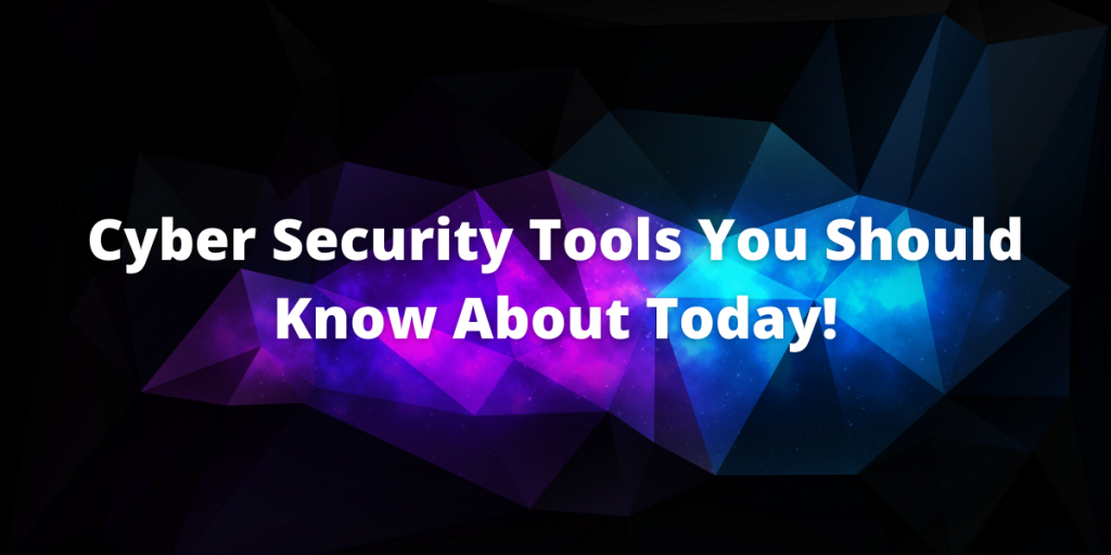Cyber Security Tools You Should Know About Today!