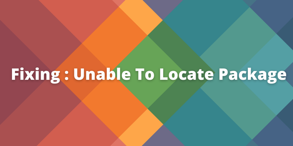 Fixing : Unable To Locate Package