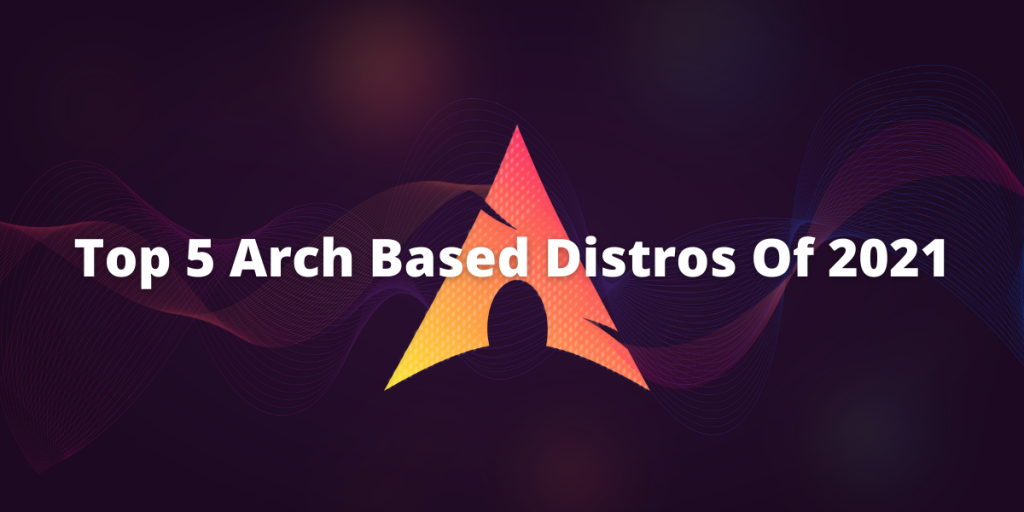 Top 5 Arch Based Distros Of 2021