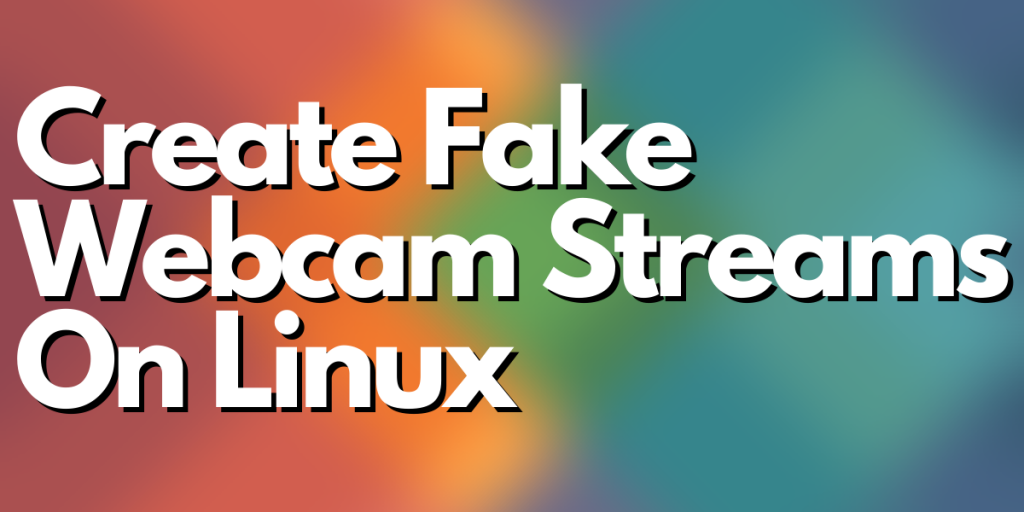 Create Fake Webcam Streams On Linux
