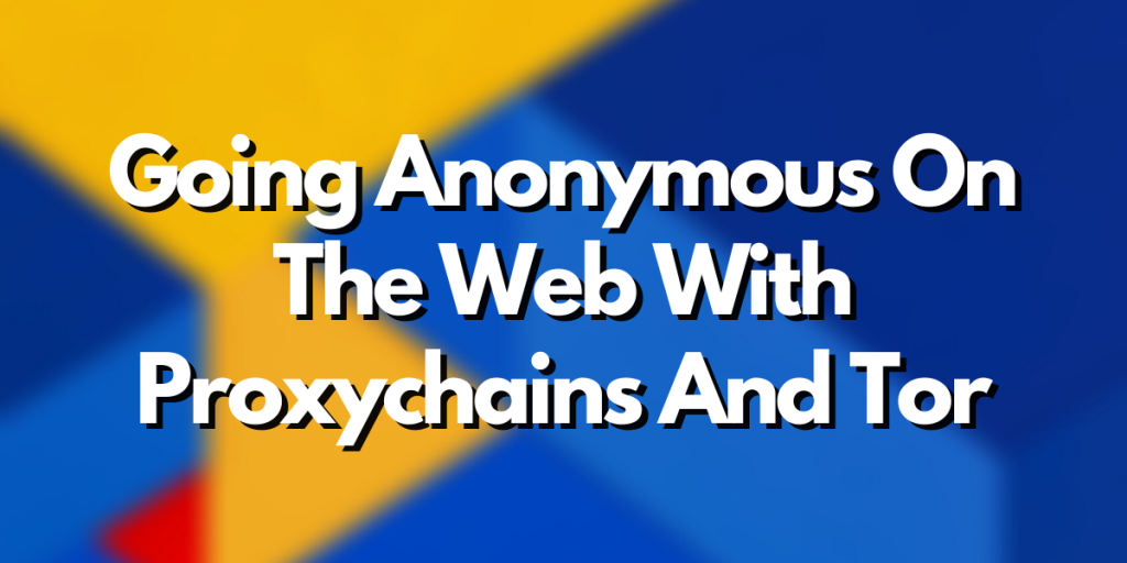 Going Anonymous On The Web With Proxychains And Tor