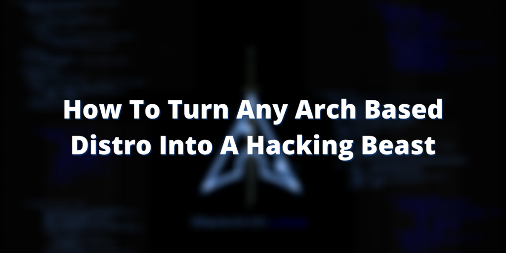 How To Turn Any Arch Based Distro Into A Hacking Beast