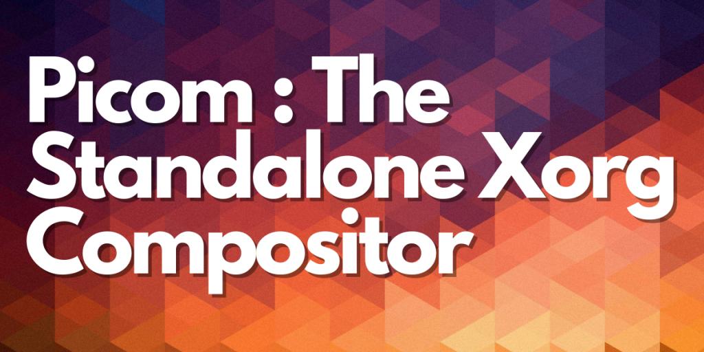 Picom : The Standalone Xorg Compositor