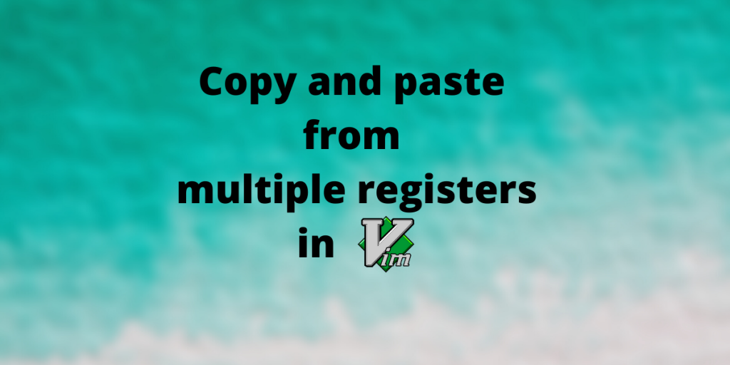 Copy And Paste From Multiple Registers In Vim And Neovim