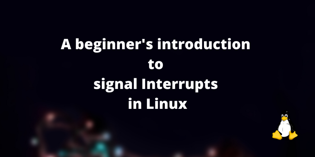 A Beginner's Introduction To Signal Interrupts In Linux