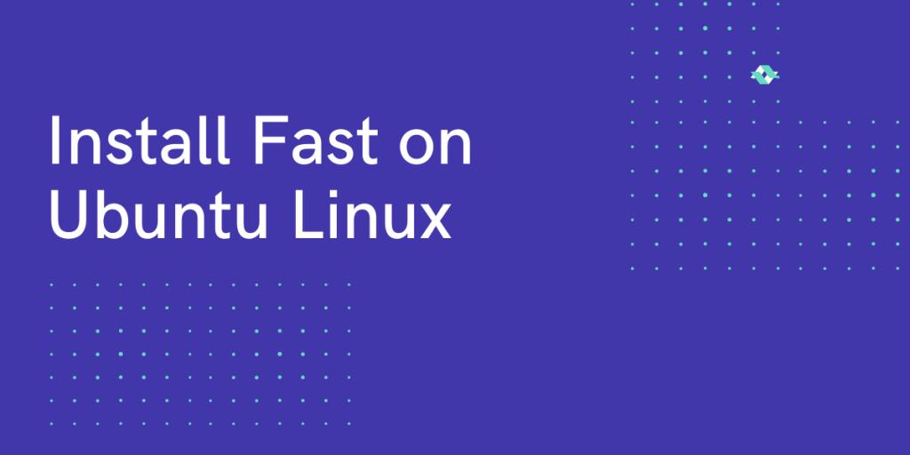 Install Fast On Ubuntu Linux